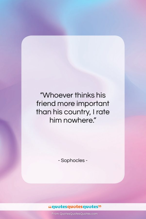"""Sophocles quote: """"Whoever thinks his friend more important than…""""- at QuotesQuotesQuotes.com"""
