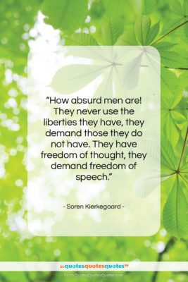 """Soren Kierkegaard quote: """"How absurd men are! They never use…""""- at QuotesQuotesQuotes.com"""