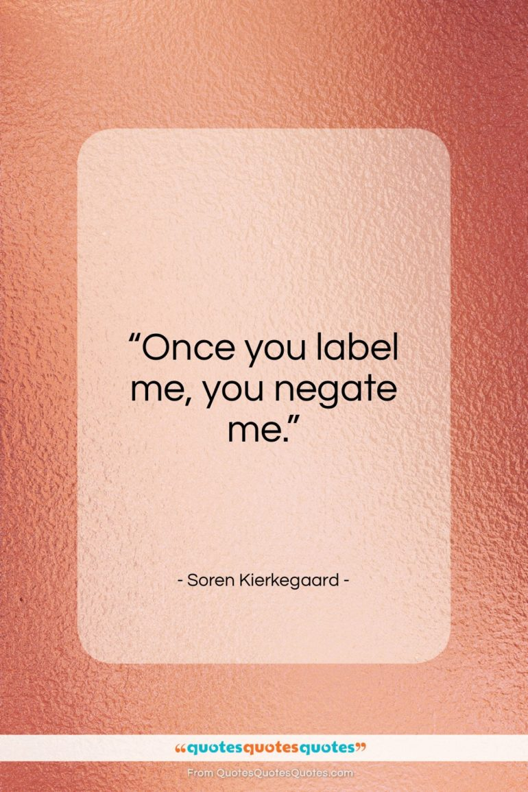 """Soren Kierkegaard quote: """"Once you label me, you negate me.""""- at QuotesQuotesQuotes.com"""