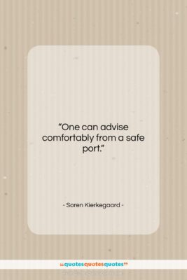 """Soren Kierkegaard quote: """"One can advise comfortably from a safe…""""- at QuotesQuotesQuotes.com"""