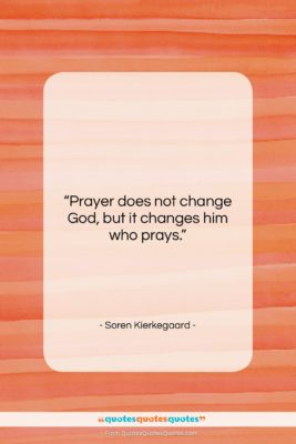 """Soren Kierkegaard quote: """"Prayer does not change God, but it…""""- at QuotesQuotesQuotes.com"""