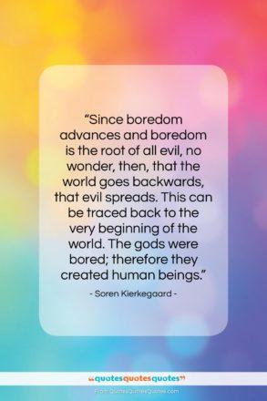 "Soren Kierkegaard quote: ""Since boredom advances and boredom is the…""- at QuotesQuotesQuotes.com"