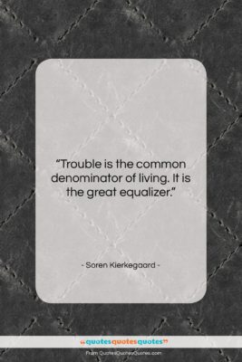 "Soren Kierkegaard quote: ""Trouble is the common denominator of living….""- at QuotesQuotesQuotes.com"
