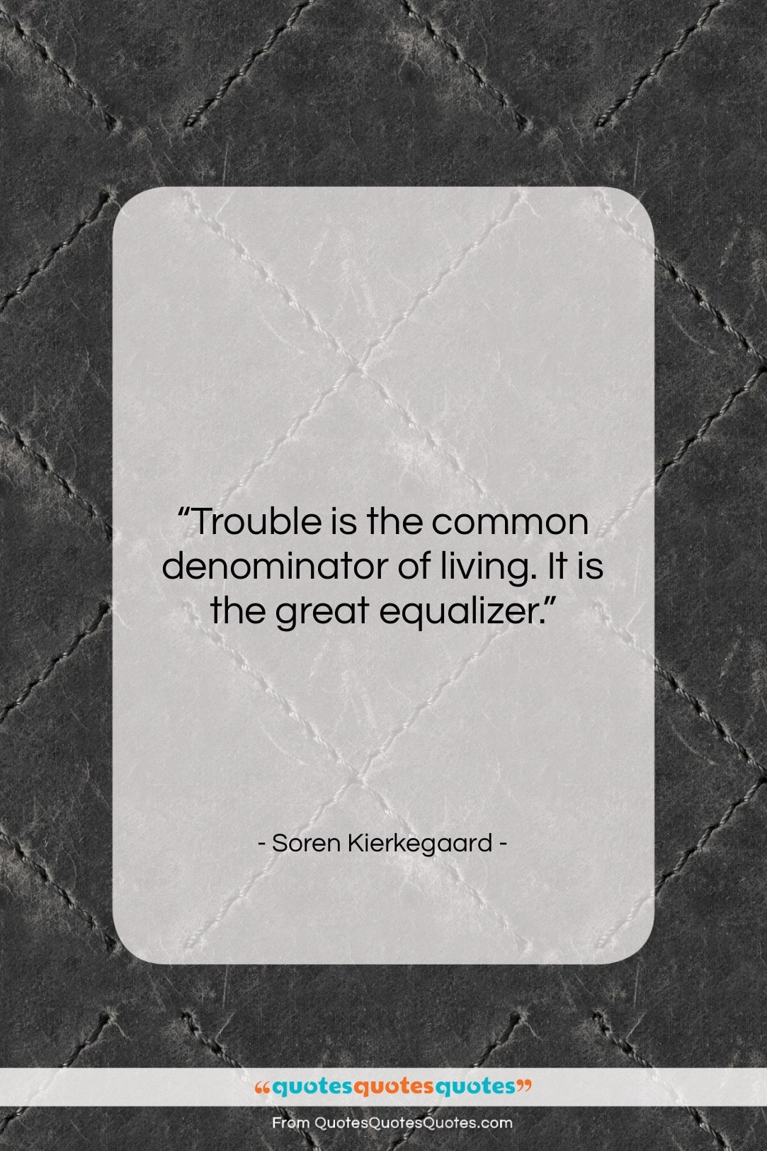 "Soren Kierkegaard quote: ""Trouble is the common denominator of living….""- at QuotesQuotesQuotes.com"