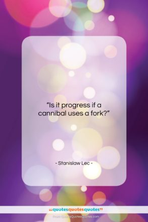 """Stanislaw Lec quote: """"Is it progress if a cannibal uses…""""- at QuotesQuotesQuotes.com"""