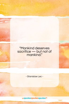 """Stanislaw Lec quote: """"Mankind deserves sacrifice — but not of…""""- at QuotesQuotesQuotes.com"""