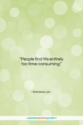 """Stanislaw Lec quote: """"People find life entirely too time-consuming….""""- at QuotesQuotesQuotes.com"""