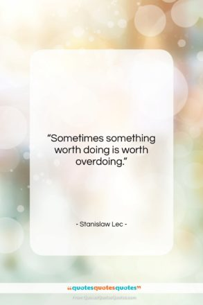 """Stanislaw Lec quote: """"Sometimes something worth doing is worth overdoing….""""- at QuotesQuotesQuotes.com"""