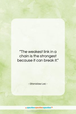 """Stanislaw Lec quote: """"The weakest link in a chain is…""""- at QuotesQuotesQuotes.com"""