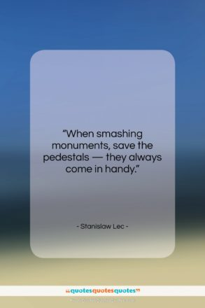 """Stanislaw Lec quote: """"When smashing monuments, save the pedestals —…""""- at QuotesQuotesQuotes.com"""