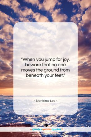 """Stanislaw Lec quote: """"When you jump for joy, beware that…""""- at QuotesQuotesQuotes.com"""