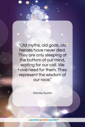 """Stanley Kunitz quote: """"Old myths, old gods, old heroes have…""""- at QuotesQuotesQuotes.com"""