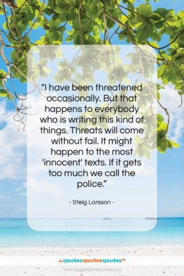 """Steig Larsson quote: """"I have been threatened occasionally. But that…""""- at QuotesQuotesQuotes.com"""