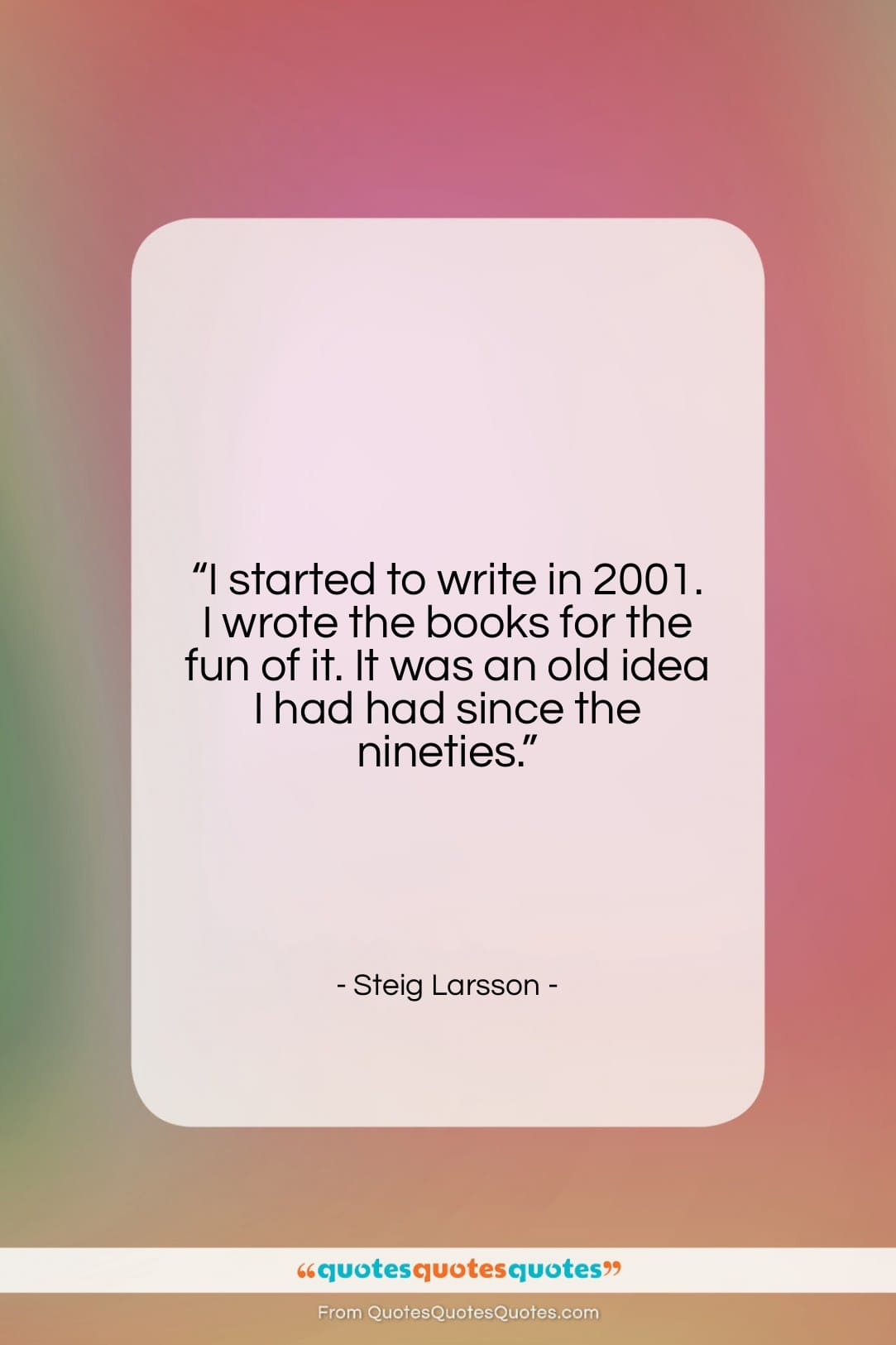 """Steig Larsson quote: """"I started to write in 2001. I…""""- at QuotesQuotesQuotes.com"""