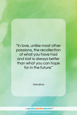 """Stendhal quote: """"In love, unlike most other passions, the…""""- at QuotesQuotesQuotes.com"""