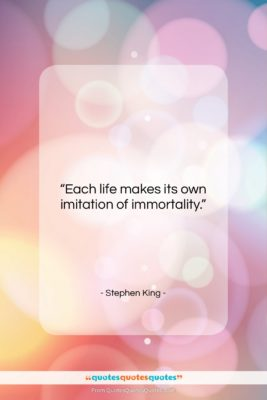 """Stephen King quote: """"Each life makes its own imitation of…""""- at QuotesQuotesQuotes.com"""