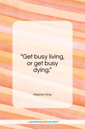 """Stephen King quote: """"Get busy living, or get busy dying…""""- at QuotesQuotesQuotes.com"""
