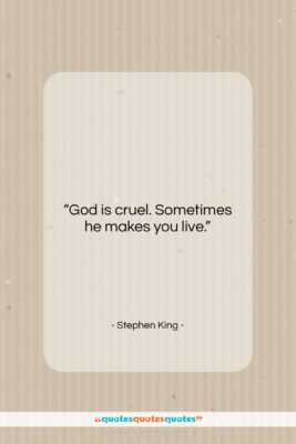 """Stephen King quote: """"God is cruel. Sometimes he makes you…""""- at QuotesQuotesQuotes.com"""