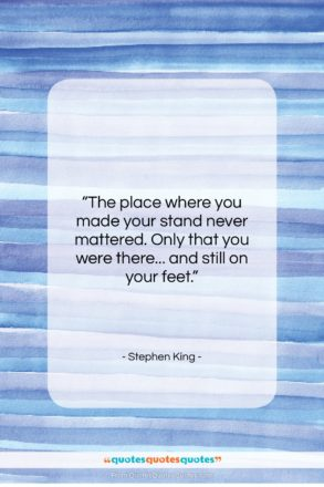 """Stephen King quote: """"The place where you made your stand…""""- at QuotesQuotesQuotes.com"""