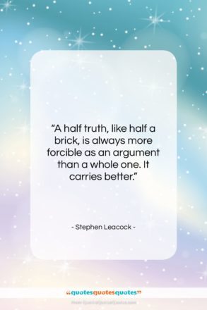 """Stephen Leacock quote: """"A half truth, like half a brick,…""""- at QuotesQuotesQuotes.com"""