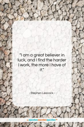 """Stephen Leacock quote: """"I am a great believer in luck,…""""- at QuotesQuotesQuotes.com"""