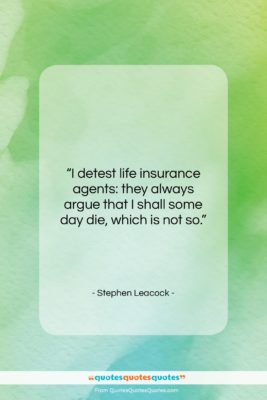 """Stephen Leacock quote: """"I detest life insurance agents: they always…""""- at QuotesQuotesQuotes.com"""