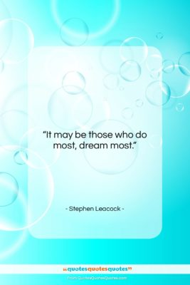 """Stephen Leacock quote: """"It may be those who do most,…""""- at QuotesQuotesQuotes.com"""