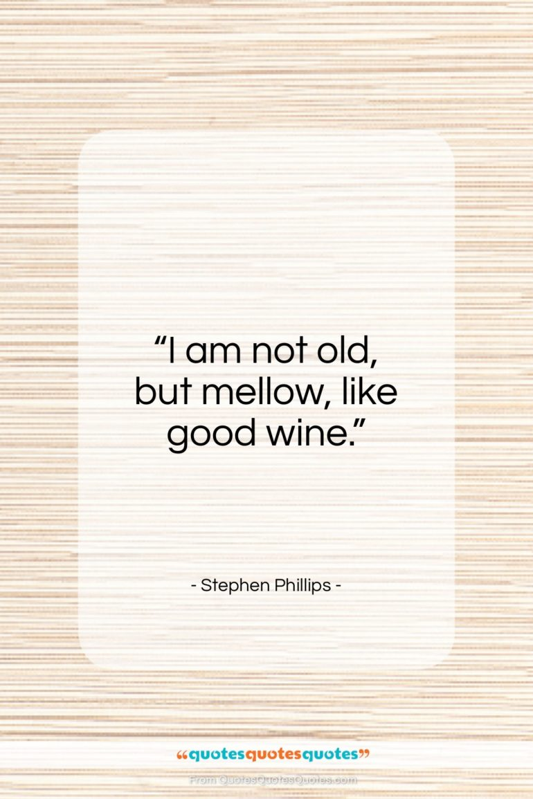 """Stephen Phillips quote: """"I am not old, but mellow, like…""""- at QuotesQuotesQuotes.com"""