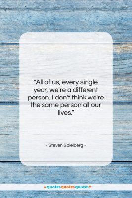 """Steven Spielberg quote: """"All of us, every single year, we're…""""- at QuotesQuotesQuotes.com"""