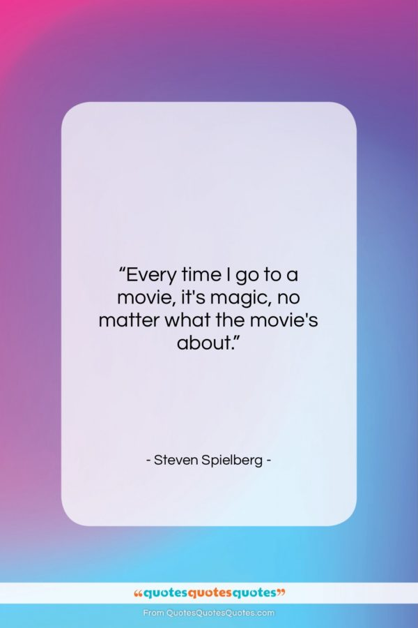 """Steven Spielberg quote: """"Every time I go to a movie…""""- at QuotesQuotesQuotes.com"""
