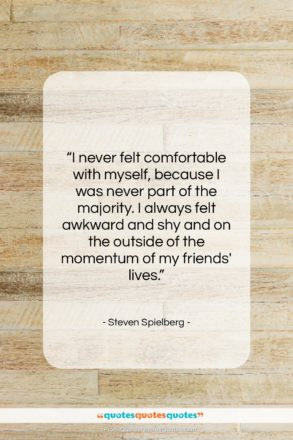 """Steven Spielberg quote: """"I never felt comfortable with myself, because…""""- at QuotesQuotesQuotes.com"""