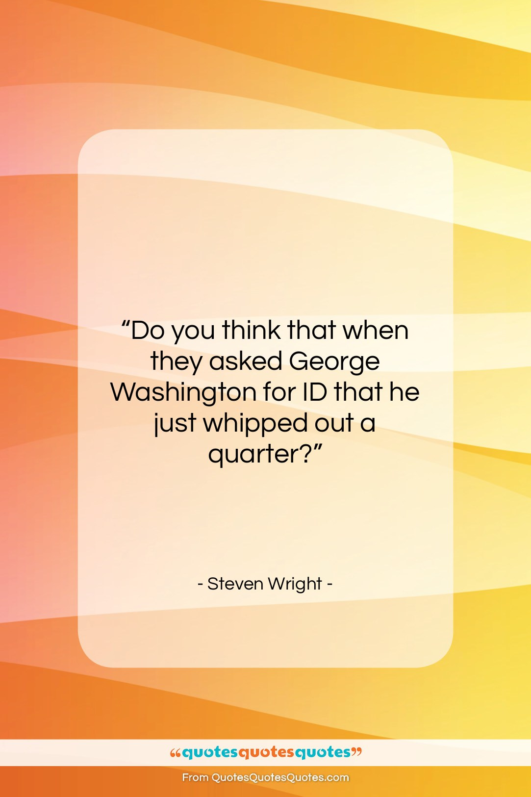 """Steven Wright quote: """"Do you think that when they asked…""""- at QuotesQuotesQuotes.com"""