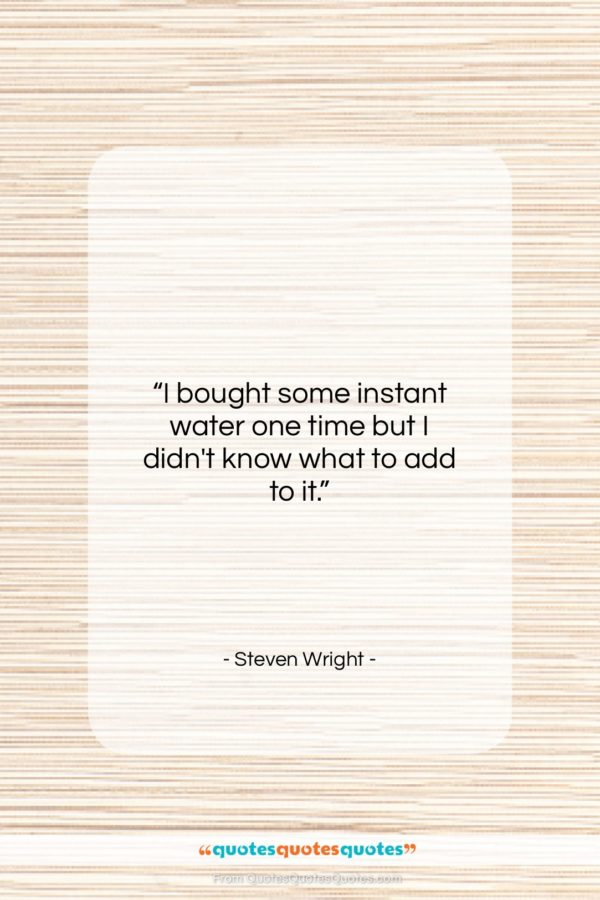 """Steven Wright quote: """"I bought some instant water one time…""""- at QuotesQuotesQuotes.com"""