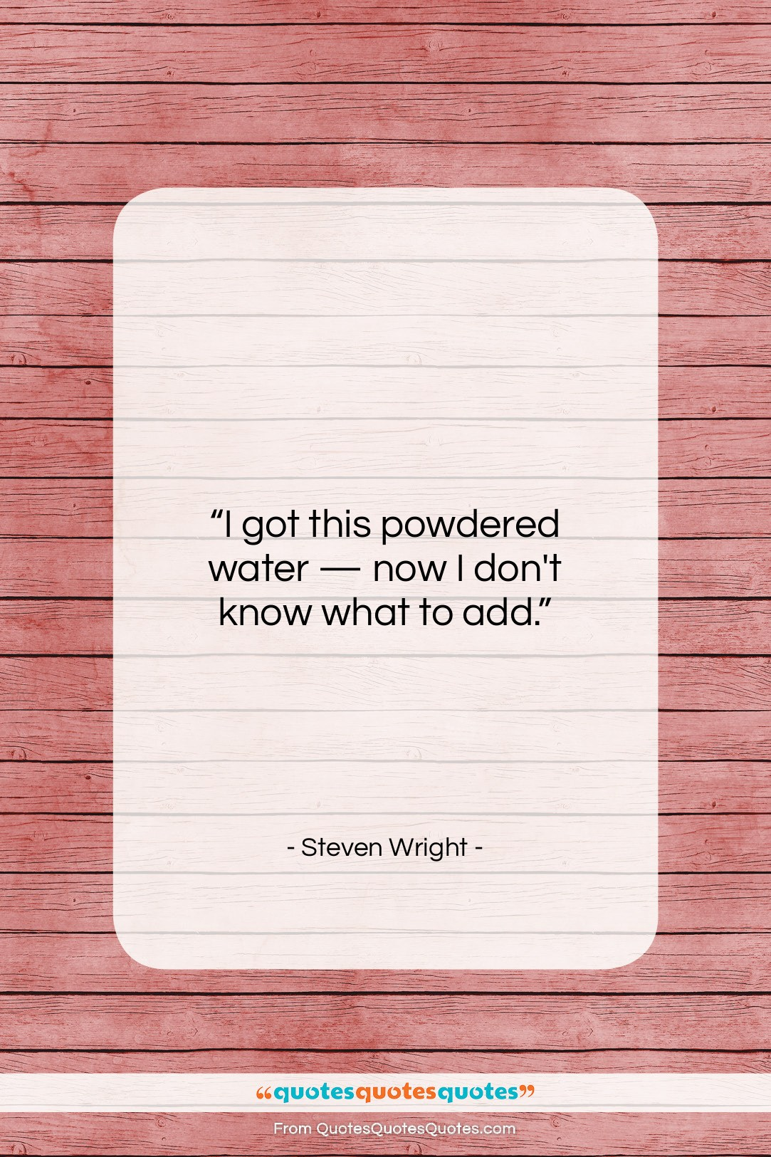 """Steven Wright quote: """"I got this powdered water — now…""""- at QuotesQuotesQuotes.com"""