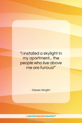 """Steven Wright quote: """"I installed a skylight in my apartment……""""- at QuotesQuotesQuotes.com"""