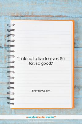 """Steven Wright quote: """"I intend to live forever. So far,…""""- at QuotesQuotesQuotes.com"""