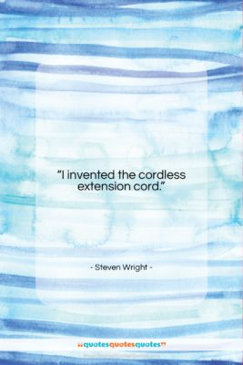 """Steven Wright quote: """"I invented the cordless extension cord….""""- at QuotesQuotesQuotes.com"""
