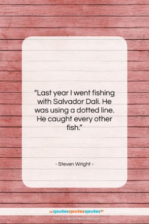 """Steven Wright quote: """"Last year I went fishing with Salvador…""""- at QuotesQuotesQuotes.com"""