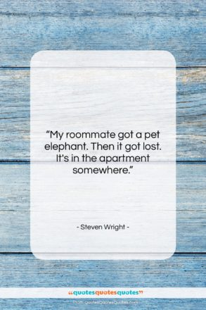 """Steven Wright quote: """"My roommate got a pet elephant. Then…""""- at QuotesQuotesQuotes.com"""