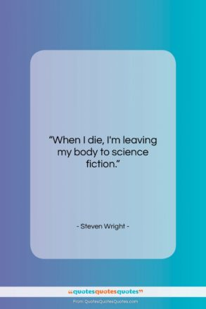 "Steven Wright quote: ""When I die, I'm leaving my body to…""- at QuotesQuotesQuotes.com"