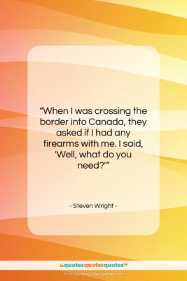 """Steven Wright quote: """"When I was crossing the border into…""""- at QuotesQuotesQuotes.com"""