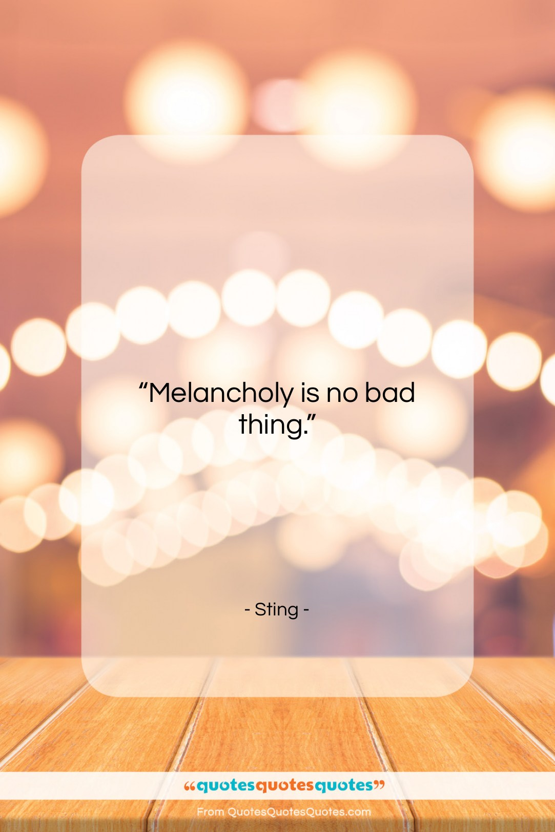 """Sting quote: """"Melancholy is no bad thing….""""- at QuotesQuotesQuotes.com"""