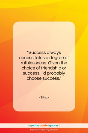 "Sting quote: ""Success always necessitates a degree of ruthlessness….""- at QuotesQuotesQuotes.com"