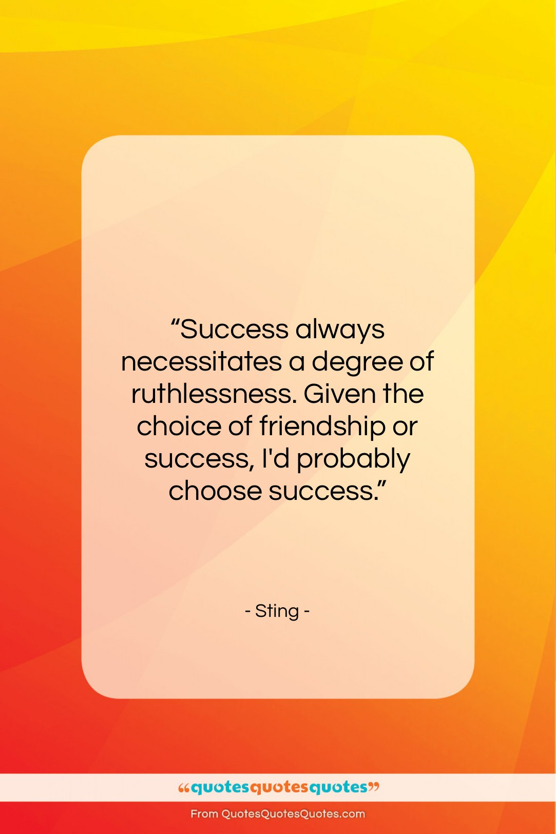 "Sting quote: ""Success always necessitates a degree of ruthlessness….""- at QuotesQuotesQuotes.com"