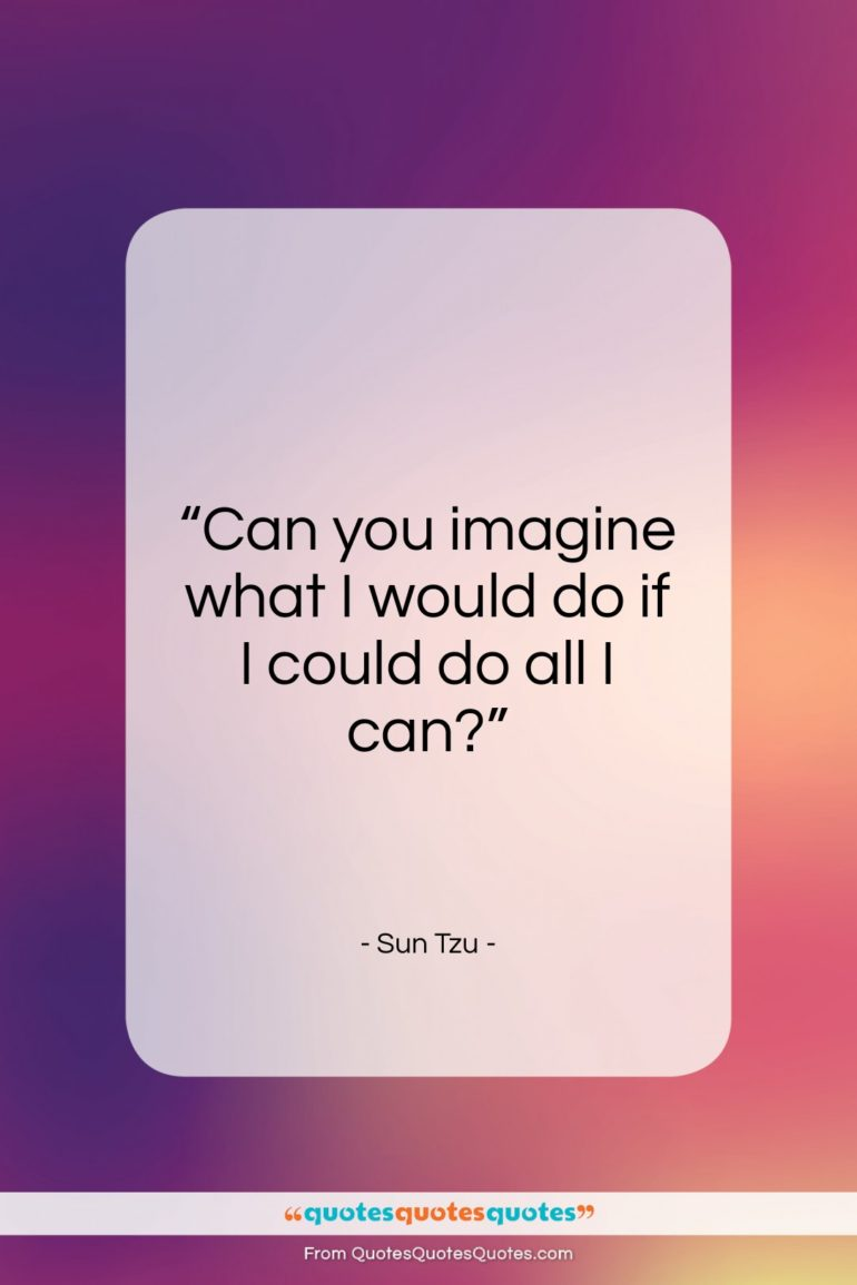 "Sun Tzu quote: ""Can you imagine what I would do…""- at QuotesQuotesQuotes.com"