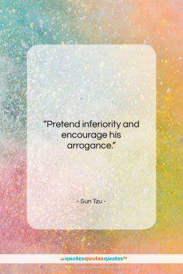 """Sun Tzu quote: """"Pretend inferiority and encourage his arrogance….""""- at QuotesQuotesQuotes.com"""