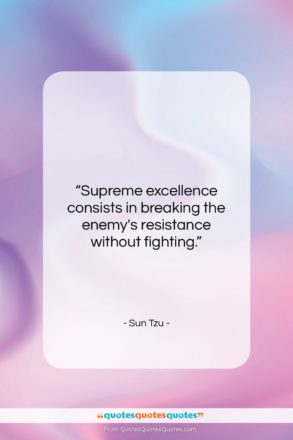 """Sun Tzu quote: """"Supreme excellence consists in breaking the enemy's…""""- at QuotesQuotesQuotes.com"""