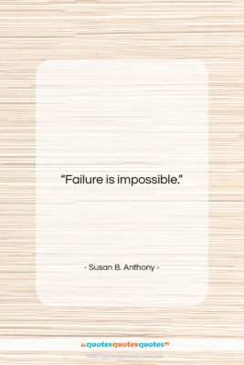 """Susan B. Anthony quote: """"Failure is impossible….""""- at QuotesQuotesQuotes.com"""
