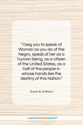 """Susan B. Anthony quote: """"I beg you to speak of Woman…""""- at QuotesQuotesQuotes.com"""