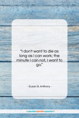 """Susan B. Anthony quote: """"I don't want to die as long…""""- at QuotesQuotesQuotes.com"""